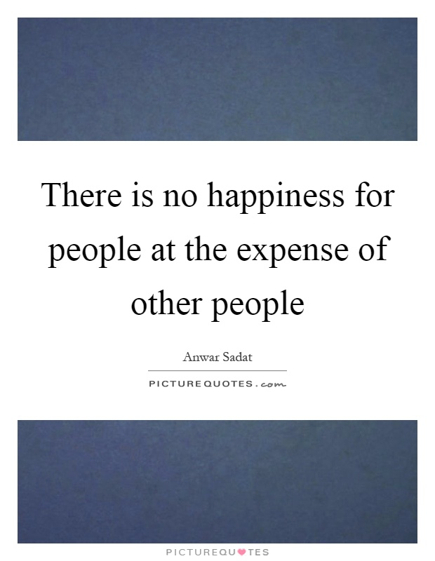 There is no happiness for people at the expense of other people Picture Quote #1