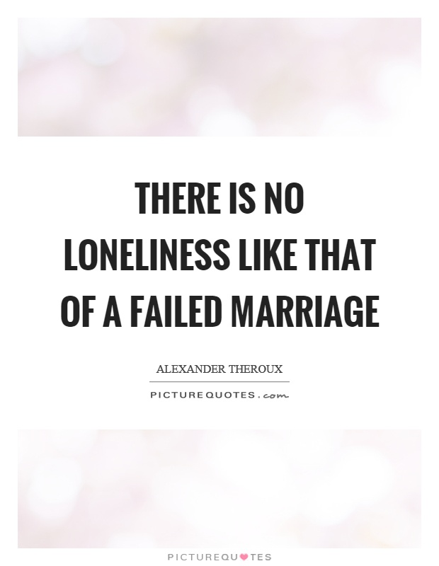 There is no loneliness like that of a failed marriage Picture Quote #1