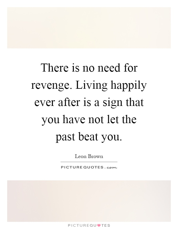There is no need for revenge. Living happily ever after is a sign that you have not let the past beat you Picture Quote #1