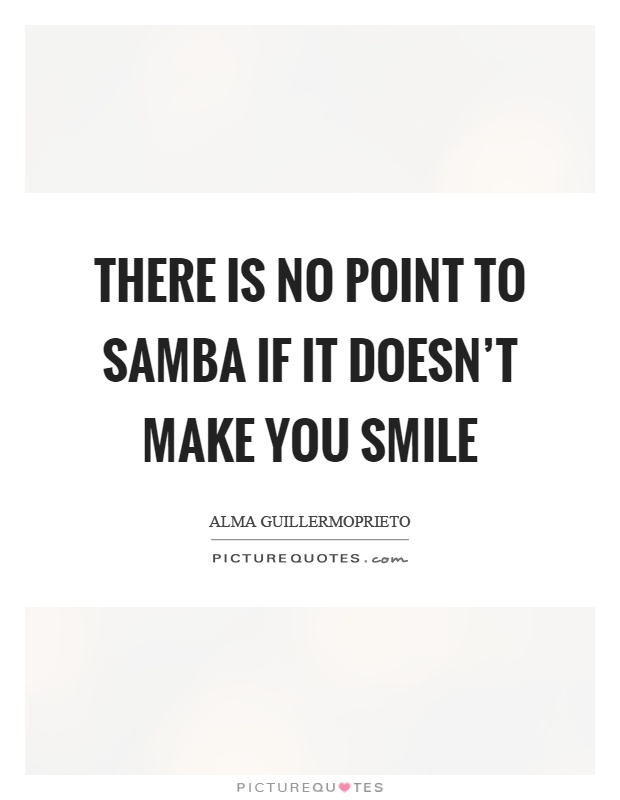 There is no point to samba if it doesn't make you smile Picture Quote #1