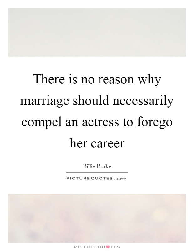 There is no reason why marriage should necessarily compel an actress to forego her career Picture Quote #1
