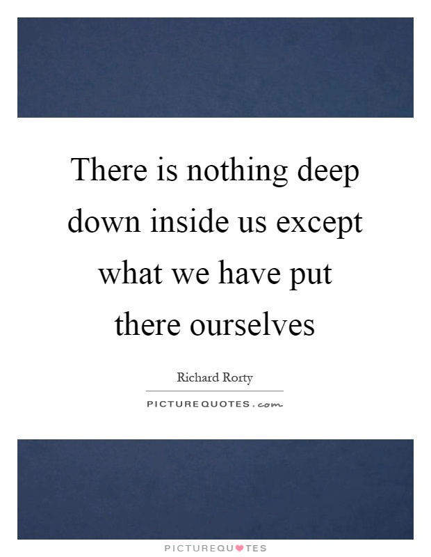 There is nothing deep down inside us except what we have put there ourselves Picture Quote #1