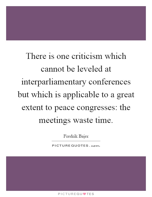 There is one criticism which cannot be leveled at interparliamentary conferences but which is applicable to a great extent to peace congresses: the meetings waste time Picture Quote #1