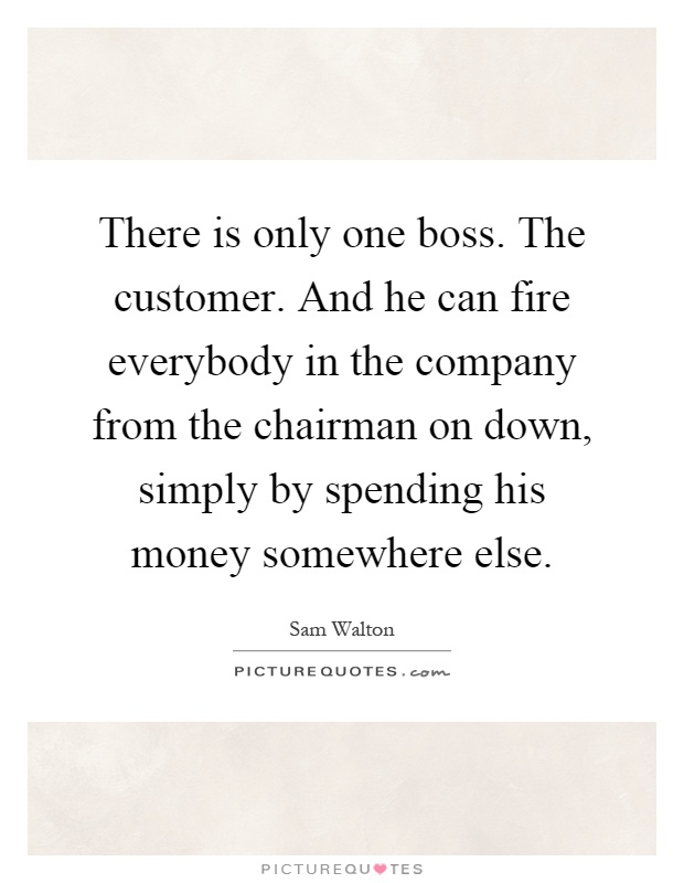 There is only one boss. The customer. And he can fire everybody in the company from the chairman on down, simply by spending his money somewhere else Picture Quote #1