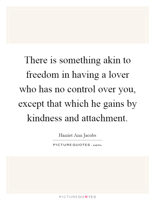 There is something akin to freedom in having a lover who has no control over you, except that which he gains by kindness and attachment Picture Quote #1