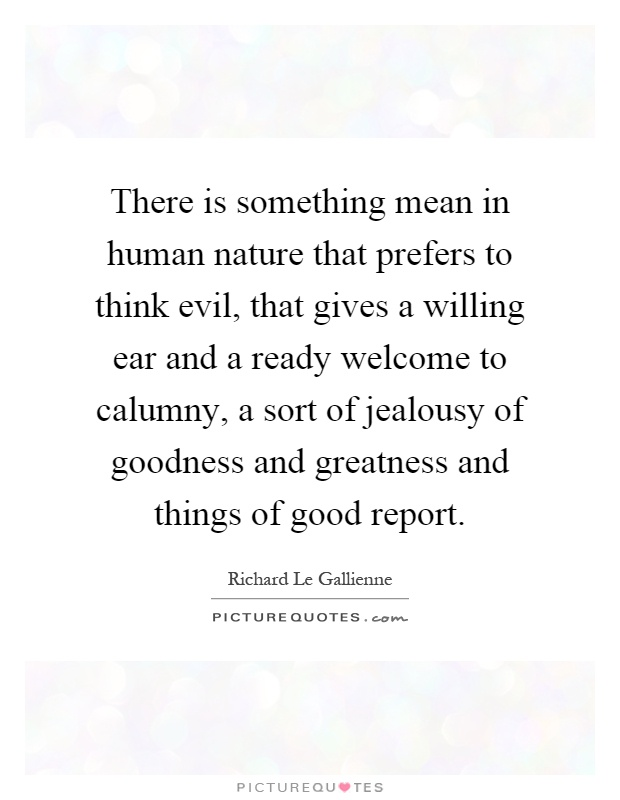 There is something mean in human nature that prefers to think evil, that gives a willing ear and a ready welcome to calumny, a sort of jealousy of goodness and greatness and things of good report Picture Quote #1