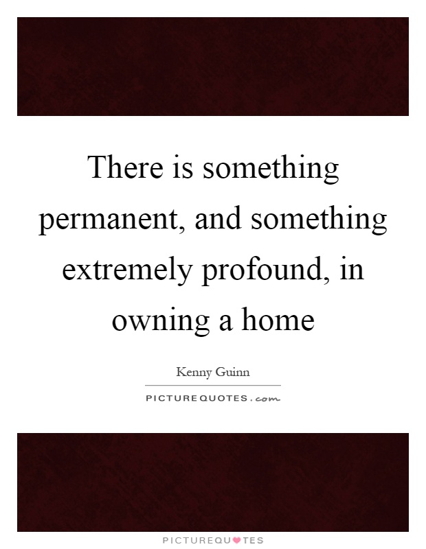 There is something permanent, and something extremely profound, in owning a home Picture Quote #1