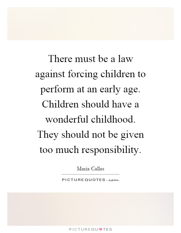 There must be a law against forcing children to perform at an early age. Children should have a wonderful childhood. They should not be given too much responsibility Picture Quote #1