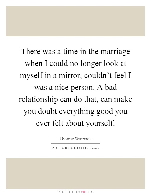 There was a time in the marriage when I could no longer look at myself in a mirror, couldn't feel I was a nice person. A bad relationship can do that, can make you doubt everything good you ever felt about yourself Picture Quote #1