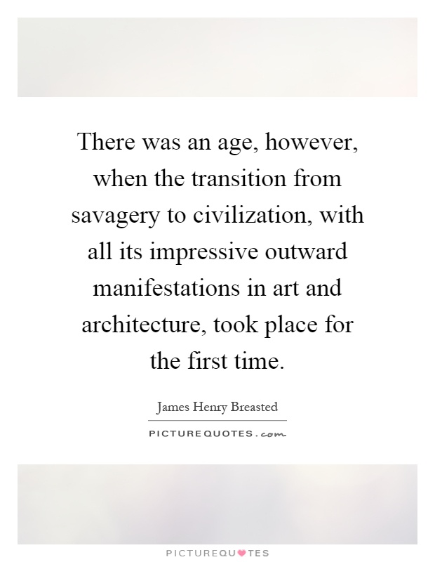 There was an age, however, when the transition from savagery to civilization, with all its impressive outward manifestations in art and architecture, took place for the first time Picture Quote #1