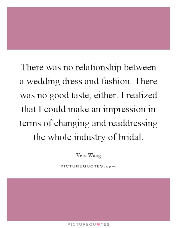 There was no relationship between a wedding dress and fashion. There was no good taste, either. I realized that I could make an impression in terms of changing and readdressing the whole industry of bridal Picture Quote #1