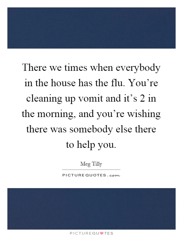 There we times when everybody in the house has the flu. You're cleaning up vomit and it's 2 in the morning, and you're wishing there was somebody else there to help you Picture Quote #1