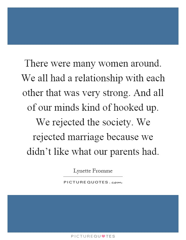 There were many women around. We all had a relationship with each other that was very strong. And all of our minds kind of hooked up. We rejected the society. We rejected marriage because we didn't like what our parents had Picture Quote #1