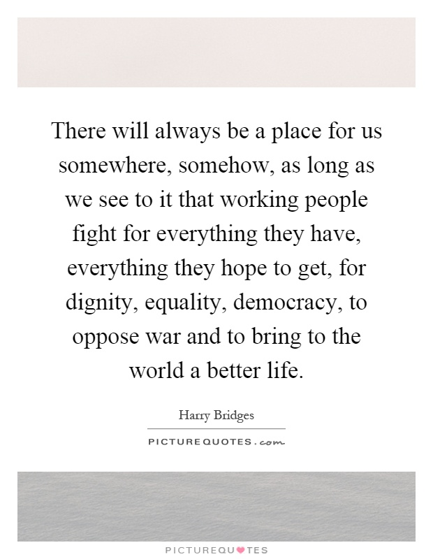 There will always be a place for us somewhere, somehow, as long as we see to it that working people fight for everything they have, everything they hope to get, for dignity, equality, democracy, to oppose war and to bring to the world a better life Picture Quote #1