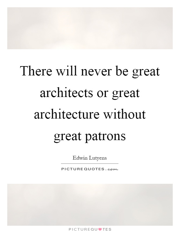 There will never be great architects or great architecture without great patrons Picture Quote #1
