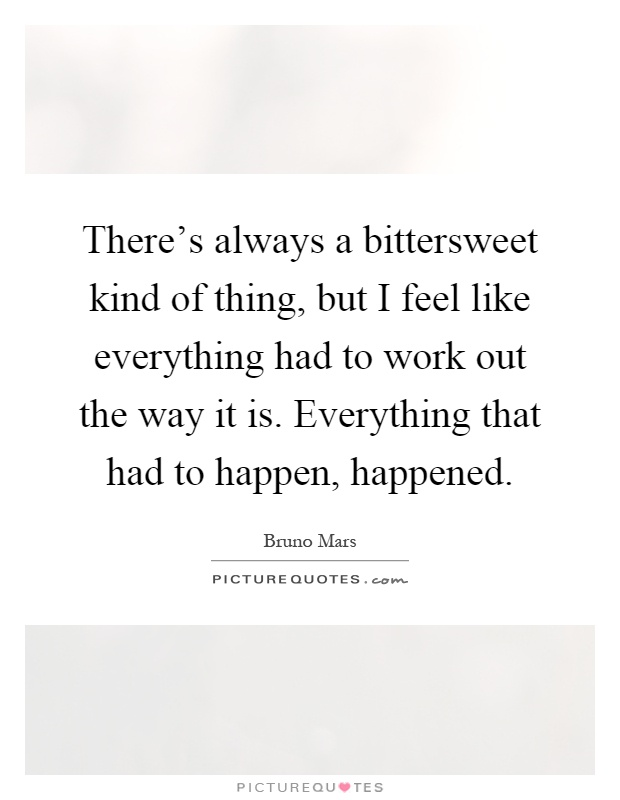 There's always a bittersweet kind of thing, but I feel like everything had to work out the way it is. Everything that had to happen, happened Picture Quote #1
