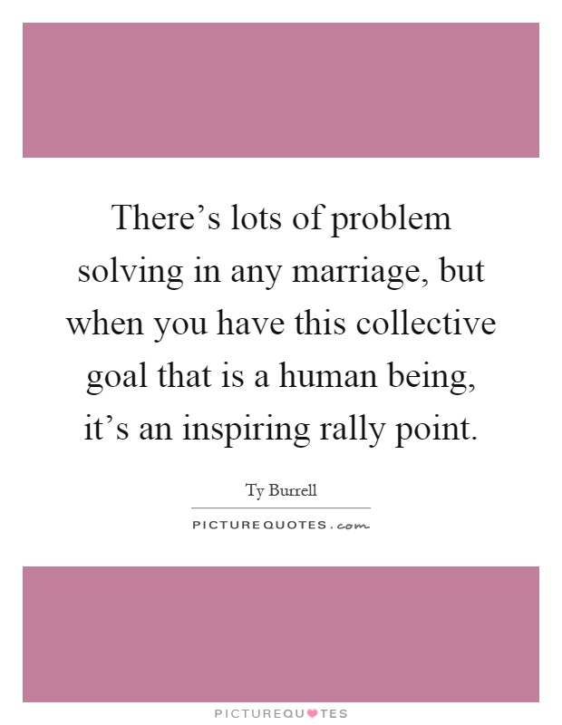 There's lots of problem solving in any marriage, but when you have this collective goal that is a human being, it's an inspiring rally point Picture Quote #1
