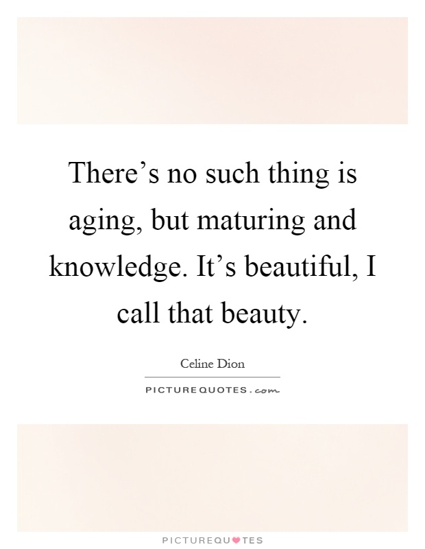 There's no such thing is aging, but maturing and knowledge. It's beautiful, I call that beauty Picture Quote #1