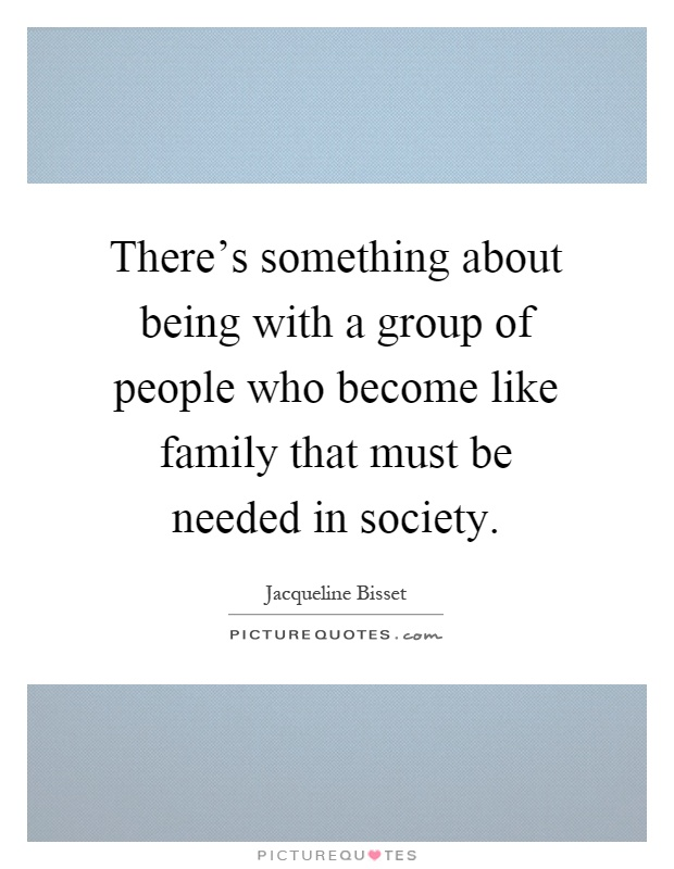 There's something about being with a group of people who become like family that must be needed in society Picture Quote #1