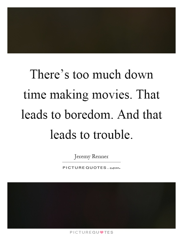 There's too much down time making movies. That leads to boredom. And that leads to trouble Picture Quote #1