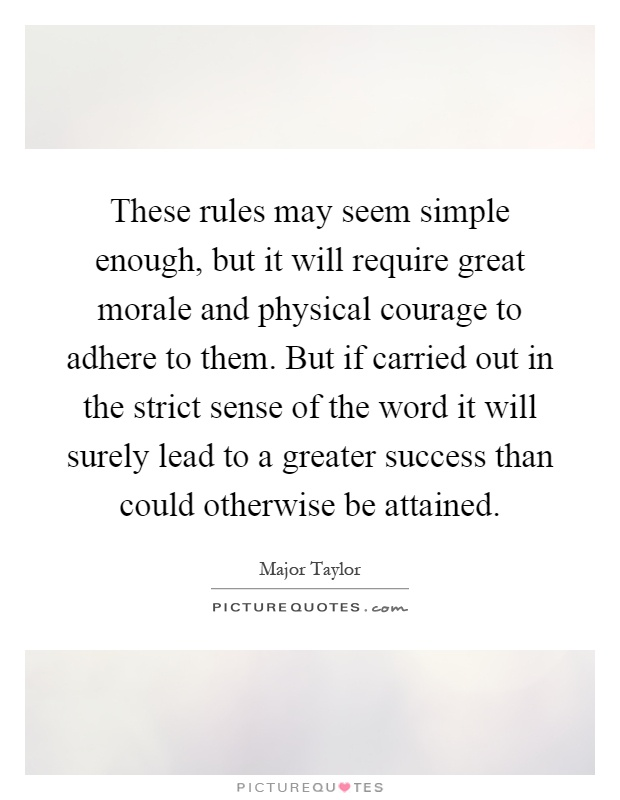 These rules may seem simple enough, but it will require great morale and physical courage to adhere to them. But if carried out in the strict sense of the word it will surely lead to a greater success than could otherwise be attained Picture Quote #1
