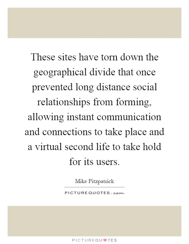 These sites have torn down the geographical divide that once prevented long distance social relationships from forming, allowing instant communication and connections to take place and a virtual second life to take hold for its users Picture Quote #1