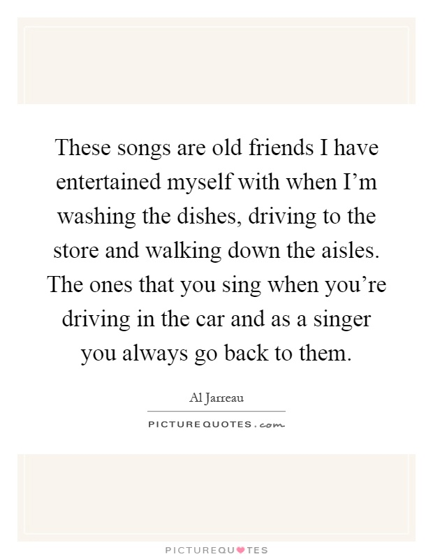 These songs are old friends I have entertained myself with when I'm washing the dishes, driving to the store and walking down the aisles. The ones that you sing when you're driving in the car and as a singer you always go back to them Picture Quote #1