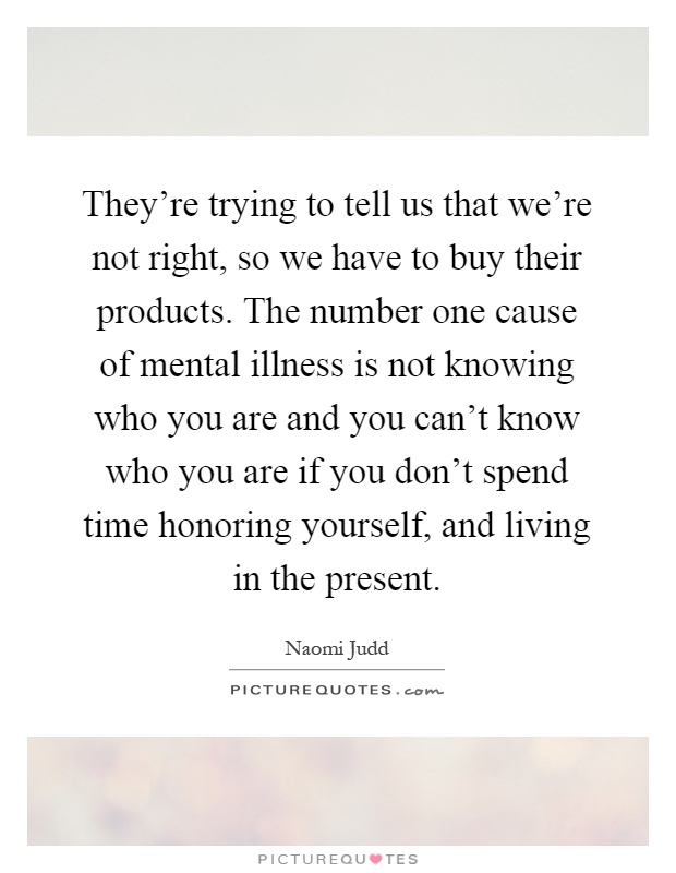 They're trying to tell us that we're not right, so we have to buy their products. The number one cause of mental illness is not knowing who you are and you can't know who you are if you don't spend time honoring yourself, and living in the present Picture Quote #1