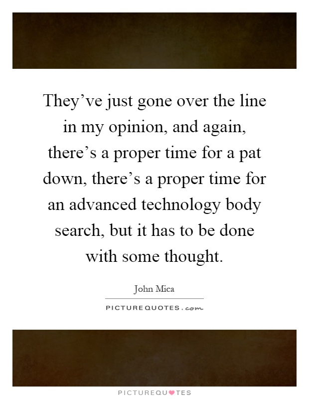 They've just gone over the line in my opinion, and again, there's a proper time for a pat down, there's a proper time for an advanced technology body search, but it has to be done with some thought Picture Quote #1