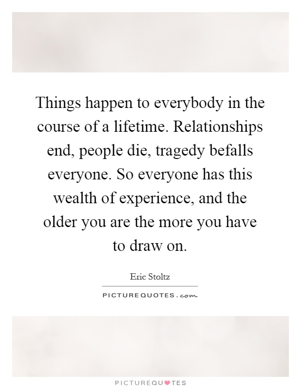 Things happen to everybody in the course of a lifetime. Relationships end, people die, tragedy befalls everyone. So everyone has this wealth of experience, and the older you are the more you have to draw on Picture Quote #1