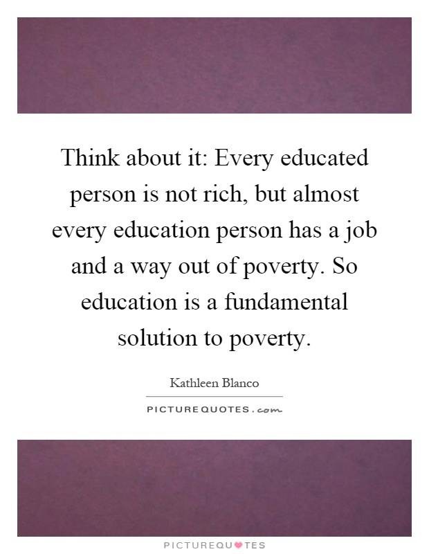 Think about it: Every educated person is not rich, but almost every education person has a job and a way out of poverty. So education is a fundamental solution to poverty Picture Quote #1