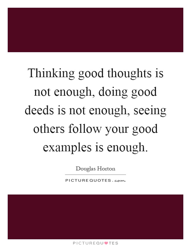 Thinking good thoughts is not enough, doing good deeds is not enough, seeing others follow your good examples is enough Picture Quote #1