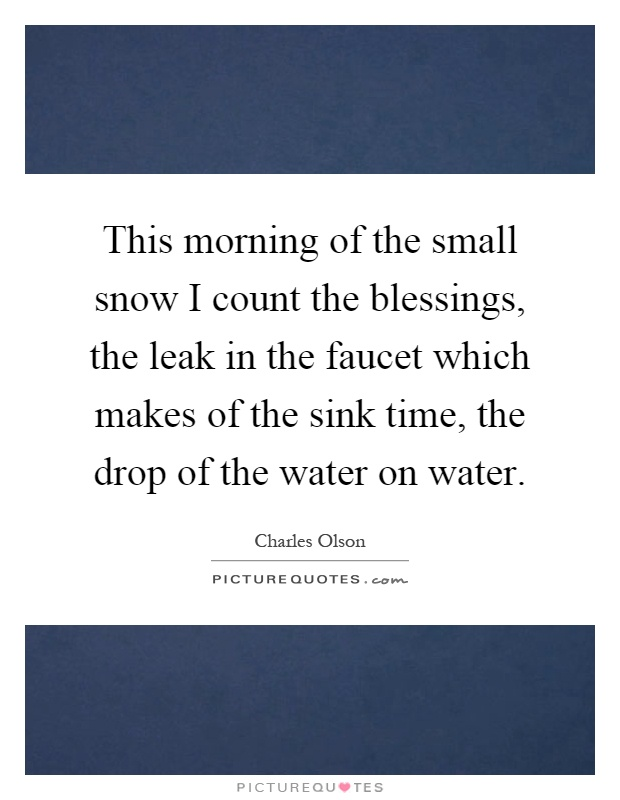 This morning of the small snow I count the blessings, the leak in the faucet which makes of the sink time, the drop of the water on water Picture Quote #1