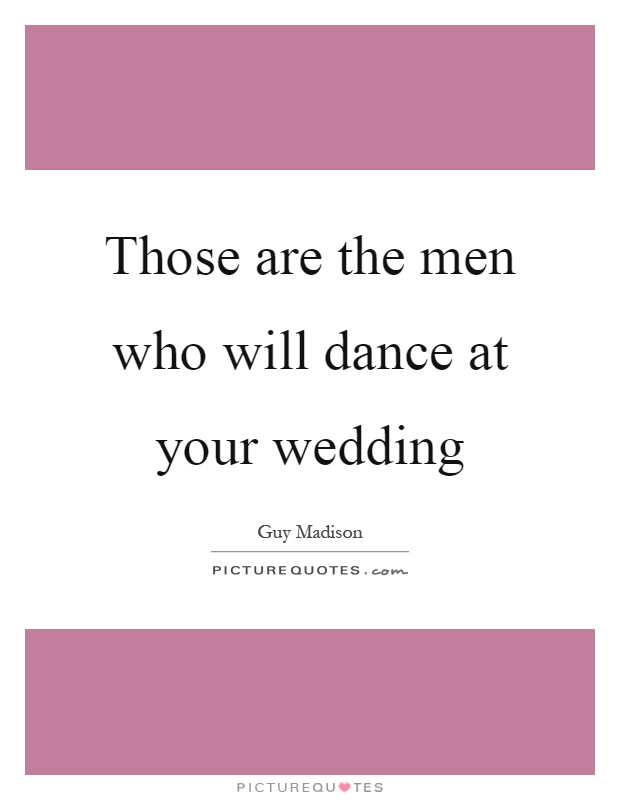 Those are the men who will dance at your wedding Picture Quote #1