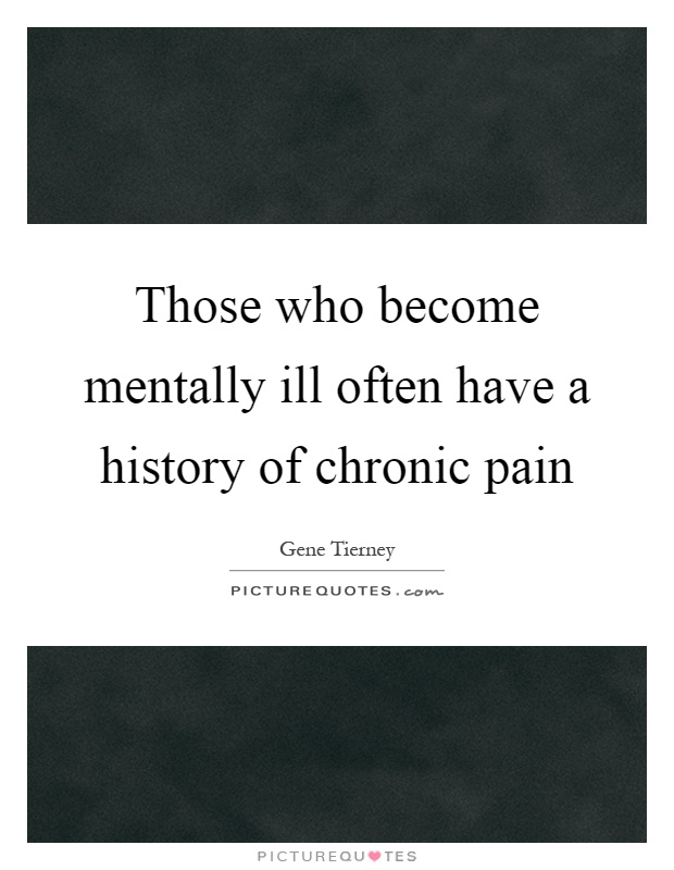Those who become mentally ill often have a history of chronic pain Picture Quote #1