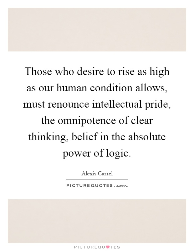 Those who desire to rise as high as our human condition allows, must renounce intellectual pride, the omnipotence of clear thinking, belief in the absolute power of logic Picture Quote #1