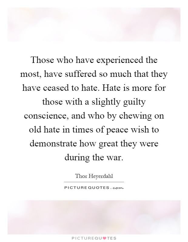 Those who have experienced the most, have suffered so much that they have ceased to hate. Hate is more for those with a slightly guilty conscience, and who by chewing on old hate in times of peace wish to demonstrate how great they were during the war Picture Quote #1