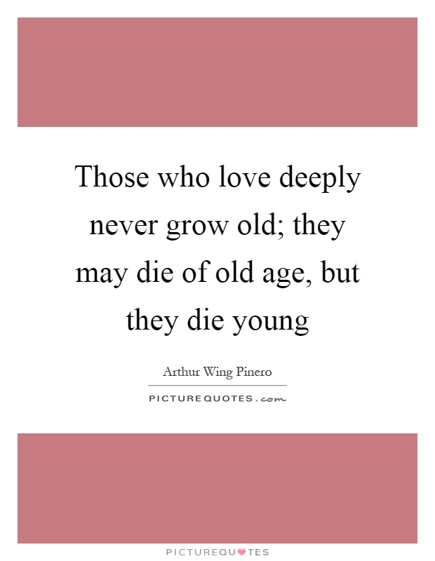 Those who love deeply never grow old; they may die of old age, but they die young Picture Quote #1