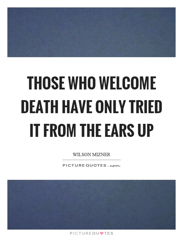 Those who welcome death have only tried it from the ears up Picture Quote #1