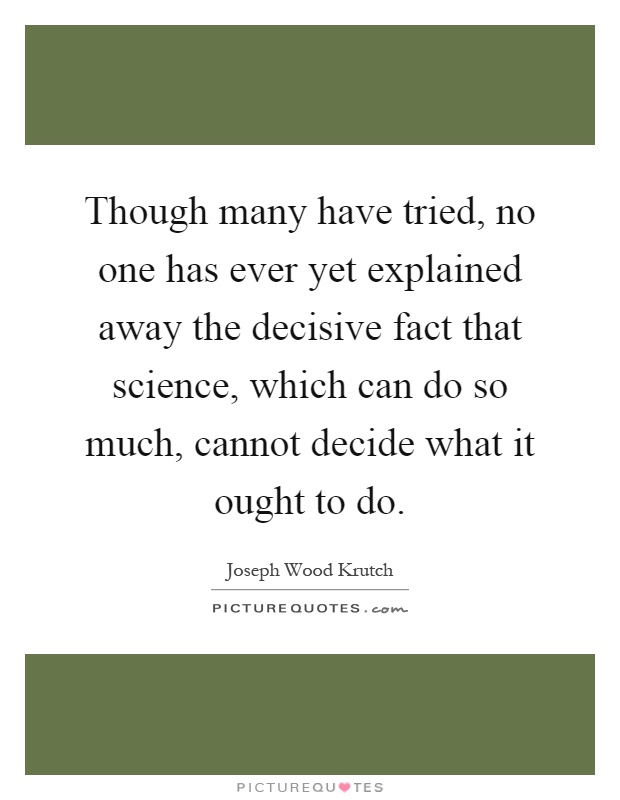 Though many have tried, no one has ever yet explained away the decisive fact that science, which can do so much, cannot decide what it ought to do Picture Quote #1