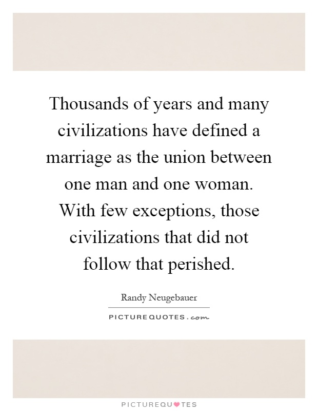 Thousands of years and many civilizations have defined a marriage as the union between one man and one woman. With few exceptions, those civilizations that did not follow that perished Picture Quote #1