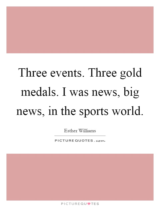 Three events. Three gold medals. I was news, big news, in the sports world Picture Quote #1