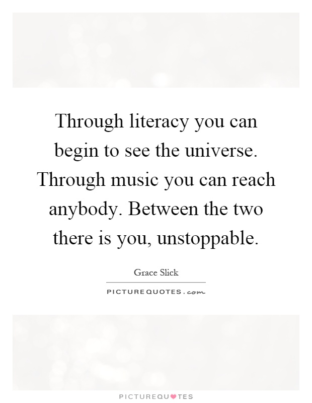 Through literacy you can begin to see the universe. Through music you can reach anybody. Between the two there is you, unstoppable Picture Quote #1