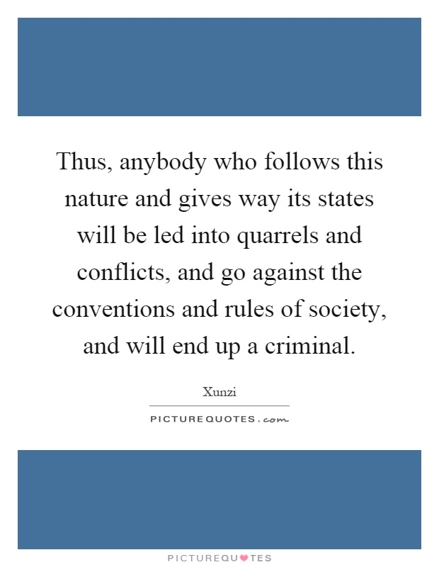 Thus, anybody who follows this nature and gives way its states will be led into quarrels and conflicts, and go against the conventions and rules of society, and will end up a criminal Picture Quote #1