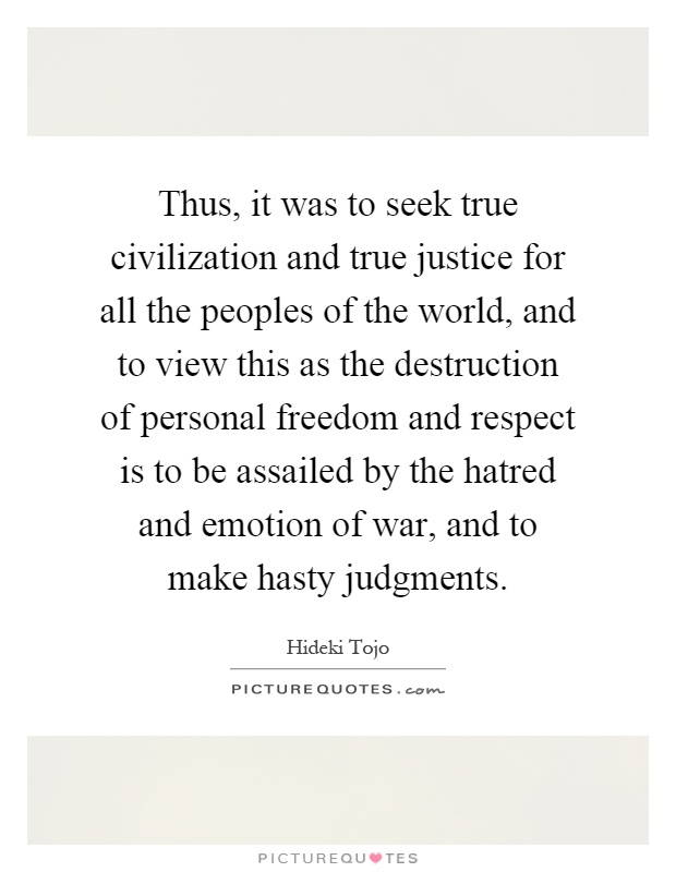 Thus, it was to seek true civilization and true justice for all the peoples of the world, and to view this as the destruction of personal freedom and respect is to be assailed by the hatred and emotion of war, and to make hasty judgments Picture Quote #1