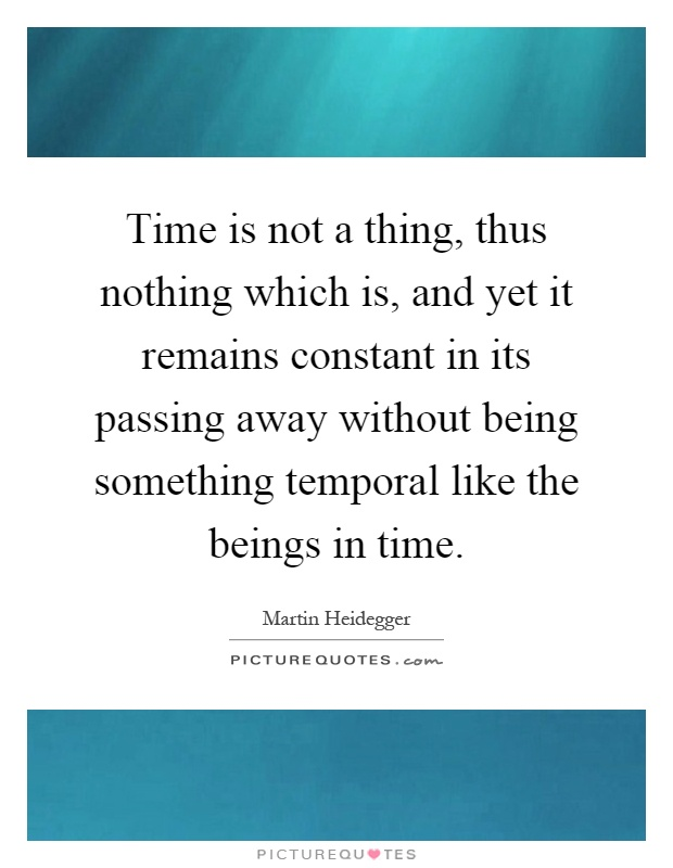 Time is not a thing, thus nothing which is, and yet it remains constant in its passing away without being something temporal like the beings in time Picture Quote #1
