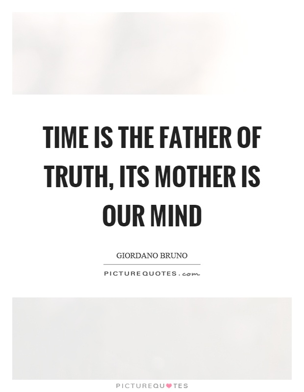 Time is the father of truth, its mother is our mind Picture Quote #1