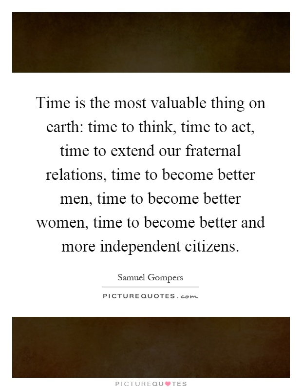 Time is the most valuable thing on earth: time to think, time to act, time to extend our fraternal relations, time to become better men, time to become better women, time to become better and more independent citizens Picture Quote #1