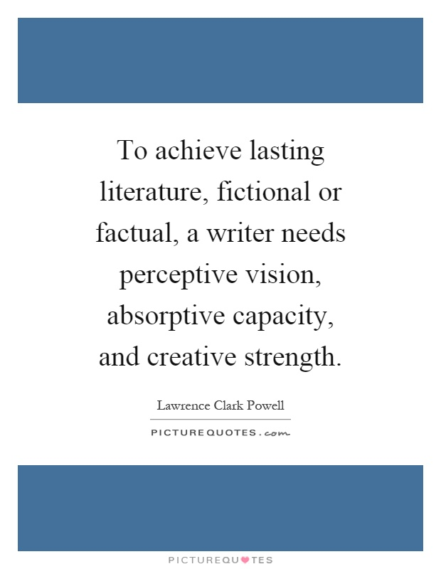 To achieve lasting literature, fictional or factual, a writer needs perceptive vision, absorptive capacity, and creative strength Picture Quote #1