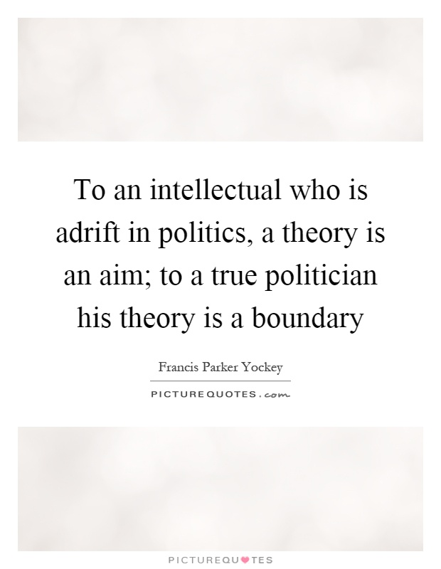 To an intellectual who is adrift in politics, a theory is an aim; to a true politician his theory is a boundary Picture Quote #1